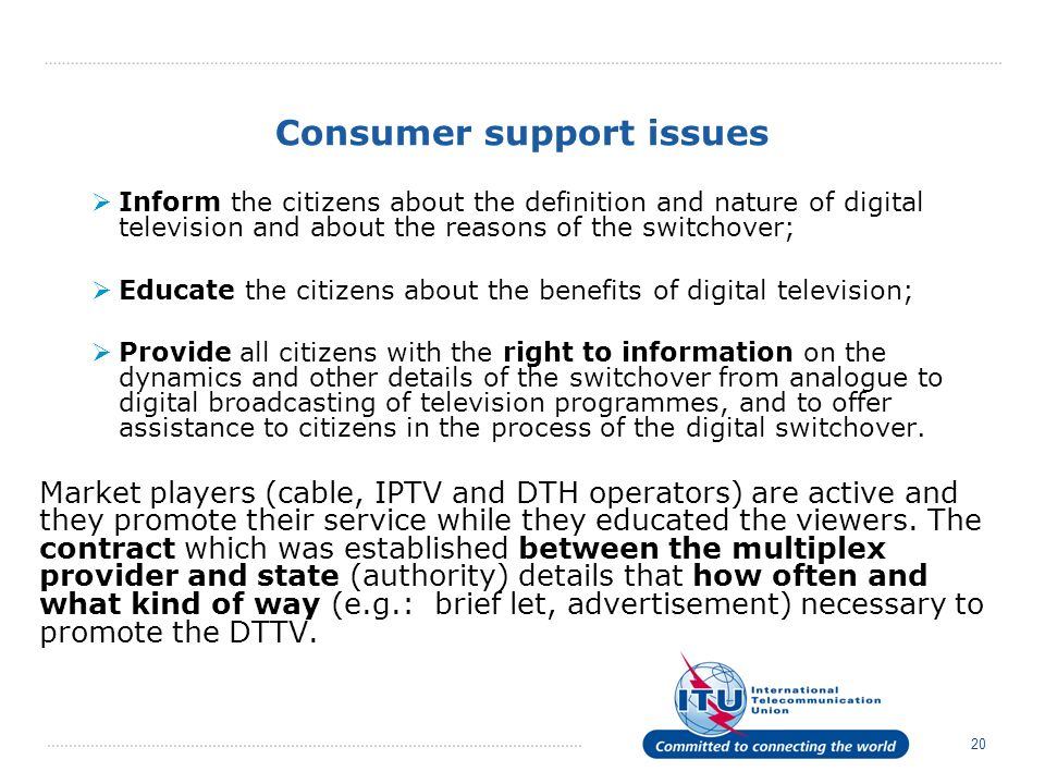 20 Consumer support issues Inform the citizens about the definition and nature of digital television and about the reasons of the switchover; Educate the citizens about the benefits of digital television; Provide all citizens with the right to information on the dynamics and other details of the switchover from analogue to digital broadcasting of television programmes, and to offer assistance to citizens in the process of the digital switchover.