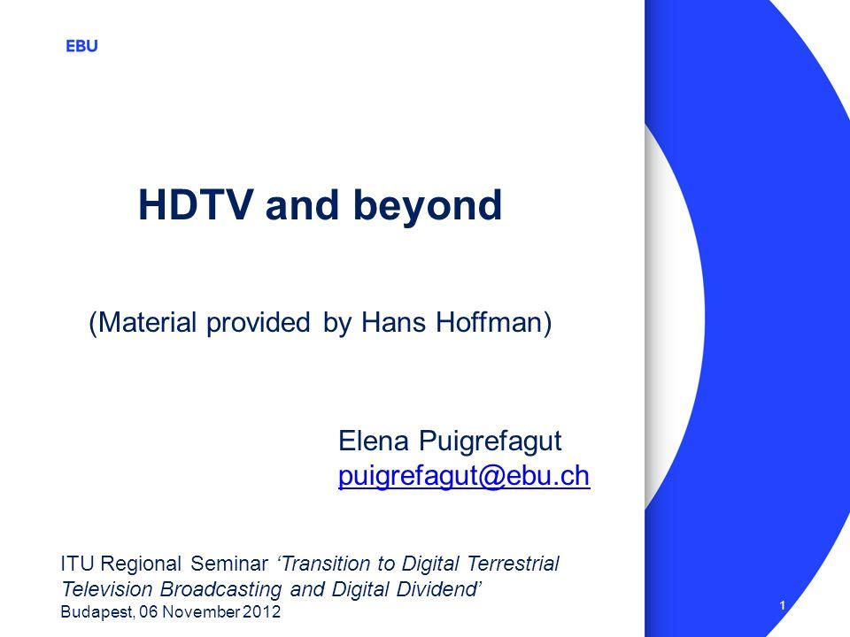 1 ITU Regional Seminar Transition to Digital Terrestrial Television Broadcasting and Digital Dividend Budapest, 06 November 2012 HDTV and beyond Elena