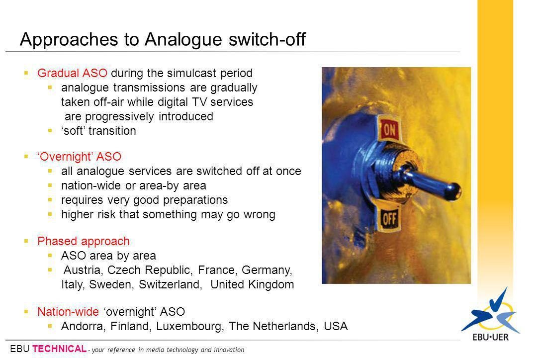 EBU TECHNICAL - your reference in media technology and innovation Approaches to Analogue switch-off Gradual ASO during the simulcast period analogue transmissions are gradually taken off-air while digital TV services are progressively introduced soft transition Phased approach ASO area by area Austria, Czech Republic, France, Germany, Italy, Sweden, Switzerland, United Kingdom Overnight ASO all analogue services are switched off at once nation-wide or area-by area requires very good preparations higher risk that something may go wrong Nation-wide overnight ASO Andorra, Finland, Luxembourg, The Netherlands, USA
