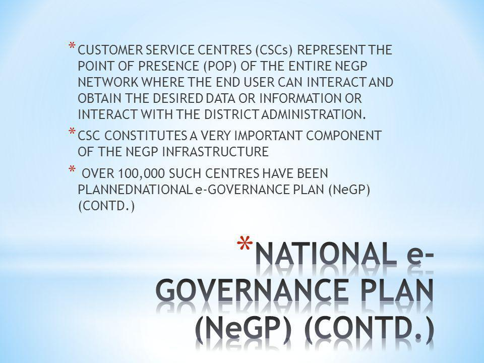 * CUSTOMER SERVICE CENTRES (CSCs) REPRESENT THE POINT OF PRESENCE (POP) OF THE ENTIRE NEGP NETWORK WHERE THE END USER CAN INTERACT AND OBTAIN THE DESIRED DATA OR INFORMATION OR INTERACT WITH THE DISTRICT ADMINISTRATION.