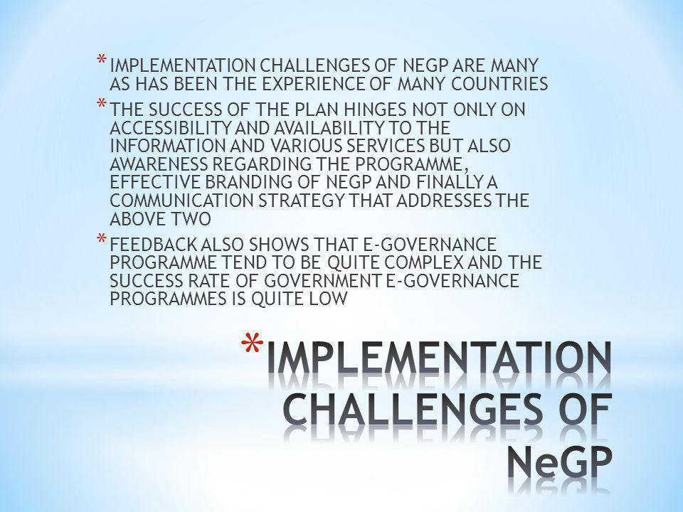 * IMPLEMENTATION CHALLENGES OF NEGP ARE MANY AS HAS BEEN THE EXPERIENCE OF MANY COUNTRIES * THE SUCCESS OF THE PLAN HINGES NOT ONLY ON ACCESSIBILITY AND AVAILABILITY TO THE INFORMATION AND VARIOUS SERVICES BUT ALSO AWARENESS REGARDING THE PROGRAMME, EFFECTIVE BRANDING OF NEGP AND FINALLY A COMMUNICATION STRATEGY THAT ADDRESSES THE ABOVE TWO * FEEDBACK ALSO SHOWS THAT E-GOVERNANCE PROGRAMME TEND TO BE QUITE COMPLEX AND THE SUCCESS RATE OF GOVERNMENT E-GOVERNANCE PROGRAMMES IS QUITE LOW
