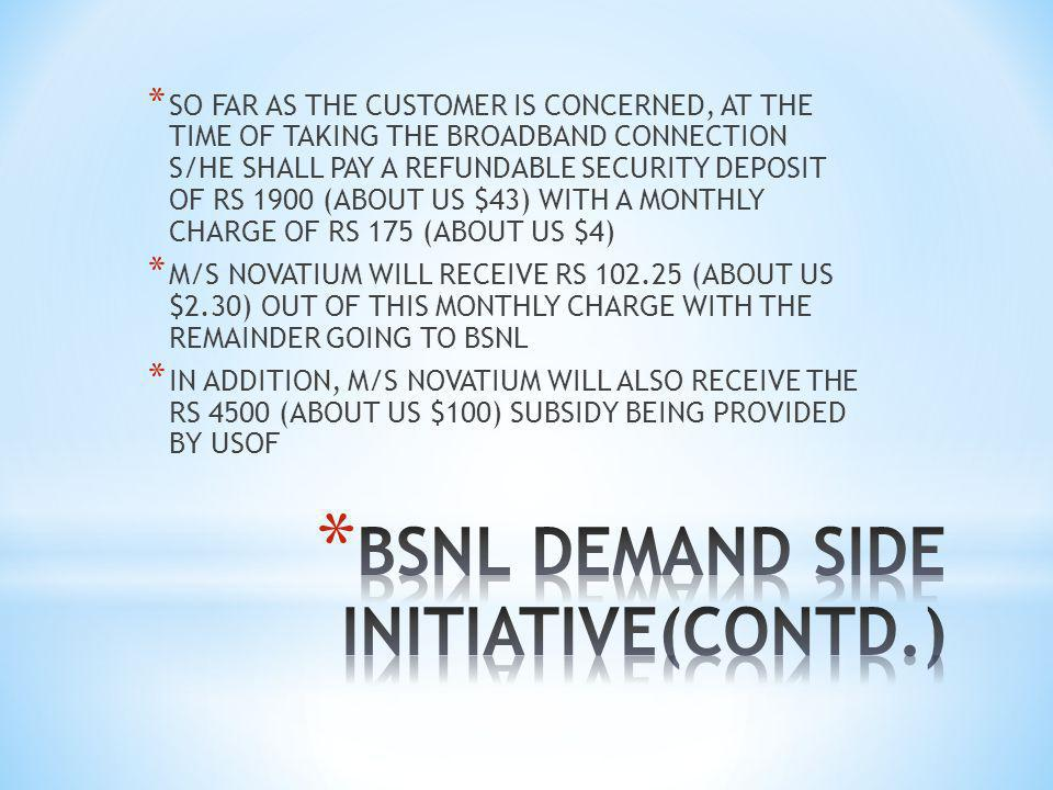 * SO FAR AS THE CUSTOMER IS CONCERNED, AT THE TIME OF TAKING THE BROADBAND CONNECTION S/HE SHALL PAY A REFUNDABLE SECURITY DEPOSIT OF RS 1900 (ABOUT US $43) WITH A MONTHLY CHARGE OF RS 175 (ABOUT US $4) * M/S NOVATIUM WILL RECEIVE RS 102.25 (ABOUT US $2.30) OUT OF THIS MONTHLY CHARGE WITH THE REMAINDER GOING TO BSNL * IN ADDITION, M/S NOVATIUM WILL ALSO RECEIVE THE RS 4500 (ABOUT US $100) SUBSIDY BEING PROVIDED BY USOF