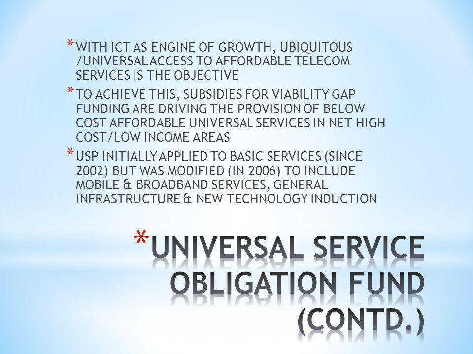 * WITH ICT AS ENGINE OF GROWTH, UBIQUITOUS /UNIVERSAL ACCESS TO AFFORDABLE TELECOM SERVICES IS THE OBJECTIVE * TO ACHIEVE THIS, SUBSIDIES FOR VIABILITY GAP FUNDING ARE DRIVING THE PROVISION OF BELOW COST AFFORDABLE UNIVERSAL SERVICES IN NET HIGH COST/LOW INCOME AREAS * USP INITIALLY APPLIED TO BASIC SERVICES (SINCE 2002) BUT WAS MODIFIED (IN 2006) TO INCLUDE MOBILE & BROADBAND SERVICES, GENERAL INFRASTRUCTURE & NEW TECHNOLOGY INDUCTION