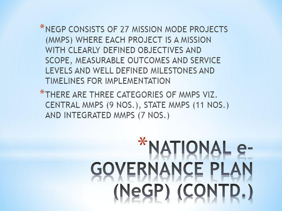 * NEGP CONSISTS OF 27 MISSION MODE PROJECTS (MMPS) WHERE EACH PROJECT IS A MISSION WITH CLEARLY DEFINED OBJECTIVES AND SCOPE, MEASURABLE OUTCOMES AND SERVICE LEVELS AND WELL DEFINED MILESTONES AND TIMELINES FOR IMPLEMENTATION * THERE ARE THREE CATEGORIES OF MMPS VIZ.