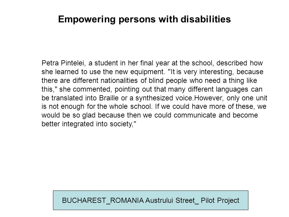 Empowering persons with disabilities BUCHAREST_ROMANIA Austrului Street_ Pilot Project Petra Pintelei, a student in her final year at the school, described how she learned to use the new equipment.
