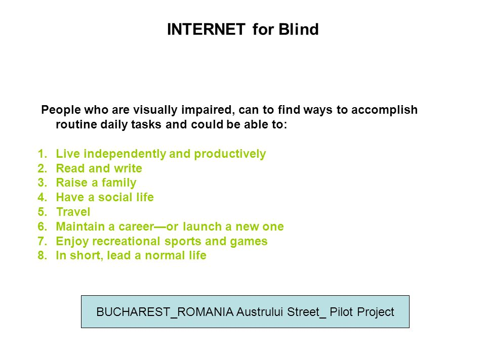 INTERNET for Blind People who are visually impaired, can to find ways to accomplish routine daily tasks and could be able to: 1.Live independently and productively 2.Read and write 3.Raise a family 4.Have a social life 5.Travel 6.Maintain a careeror launch a new one 7.Enjoy recreational sports and games 8.In short, lead a normal life BUCHAREST_ROMANIA Austrului Street_ Pilot Project