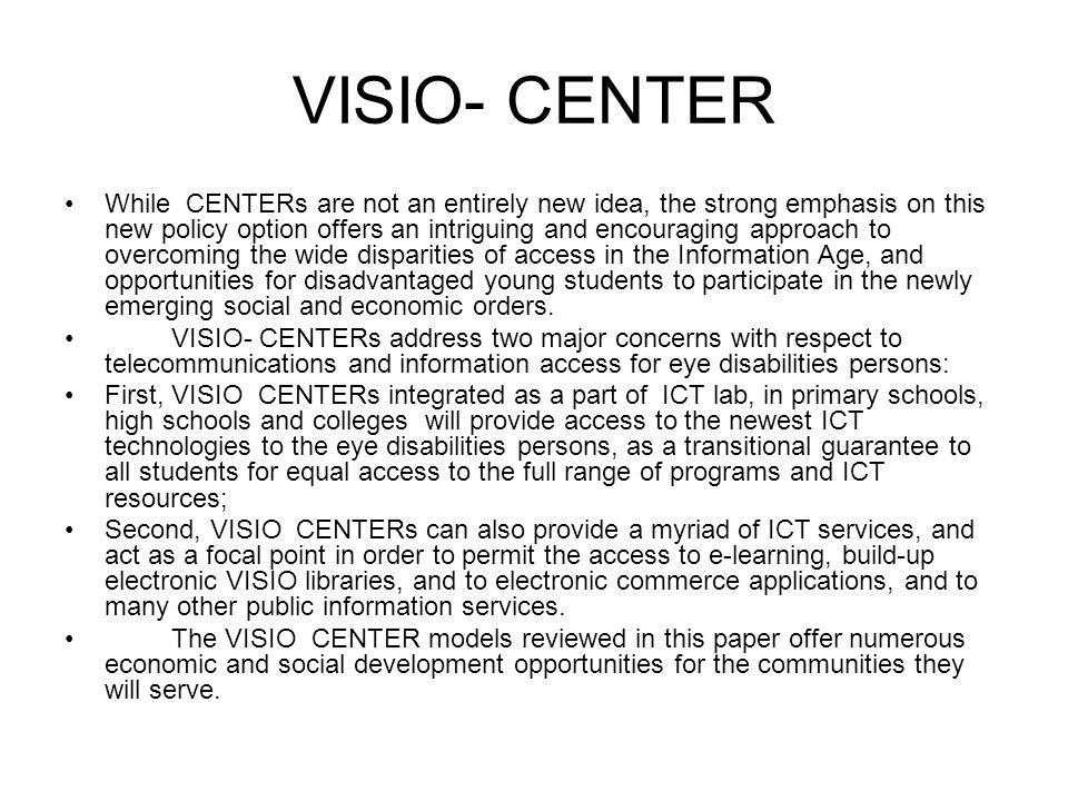 VISIO- CENTER While CENTERs are not an entirely new idea, the strong emphasis on this new policy option offers an intriguing and encouraging approach to overcoming the wide disparities of access in the Information Age, and opportunities for disadvantaged young students to participate in the newly emerging social and economic orders.