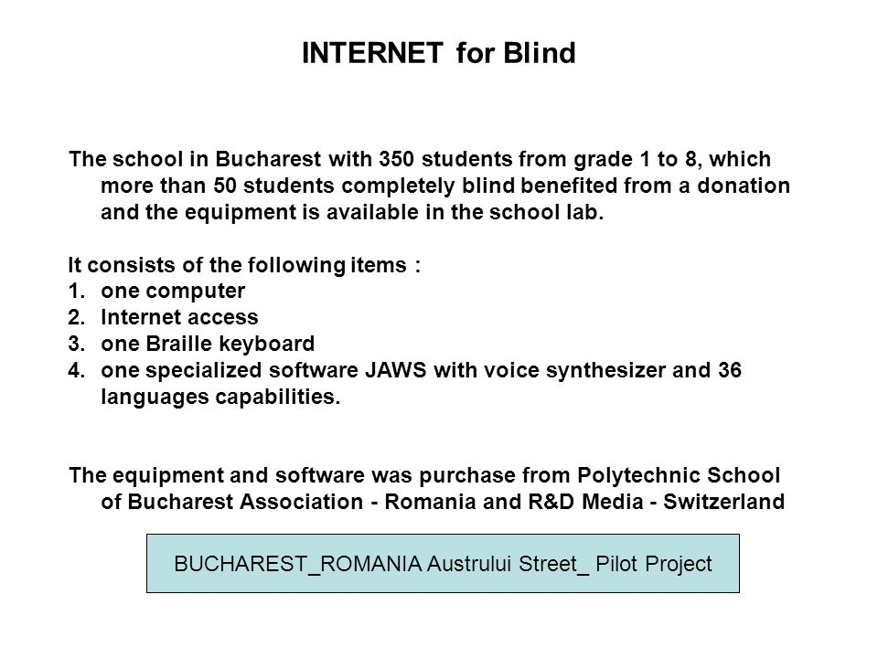 INTERNET for Blind The school in Bucharest with 350 students from grade 1 to 8, which more than 50 students completely blind benefited from a donation and the equipment is available in the school lab.