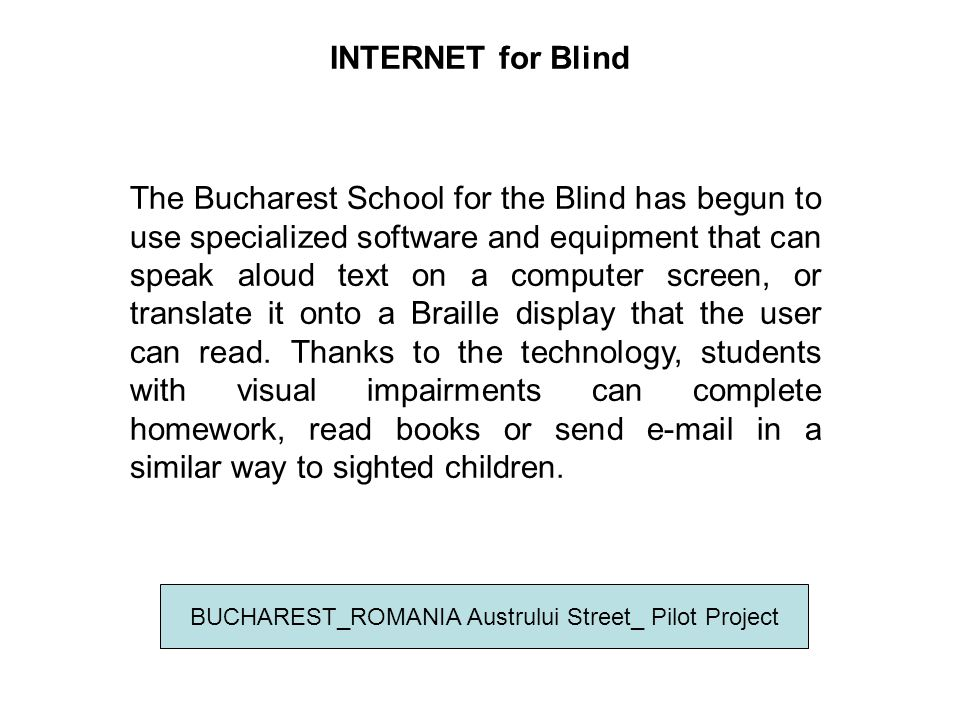 INTERNET for Blind BUCHAREST_ROMANIA Austrului Street_ Pilot Project A visually impaired student can write a text in Braille using the keyboard, which the JAWS software then transforms into normal characters that appear on the computer screen.