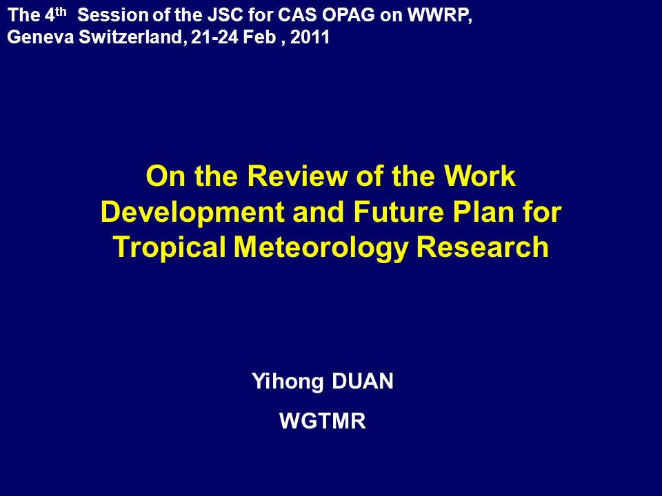 The 4 th Session of the JSC for CAS OPAG on WWRP, Geneva Switzerland, 21-24 Feb, 2011 Yihong DUAN WGTMR On the Review of the Work Development and Future Plan for Tropical Meteorology Research