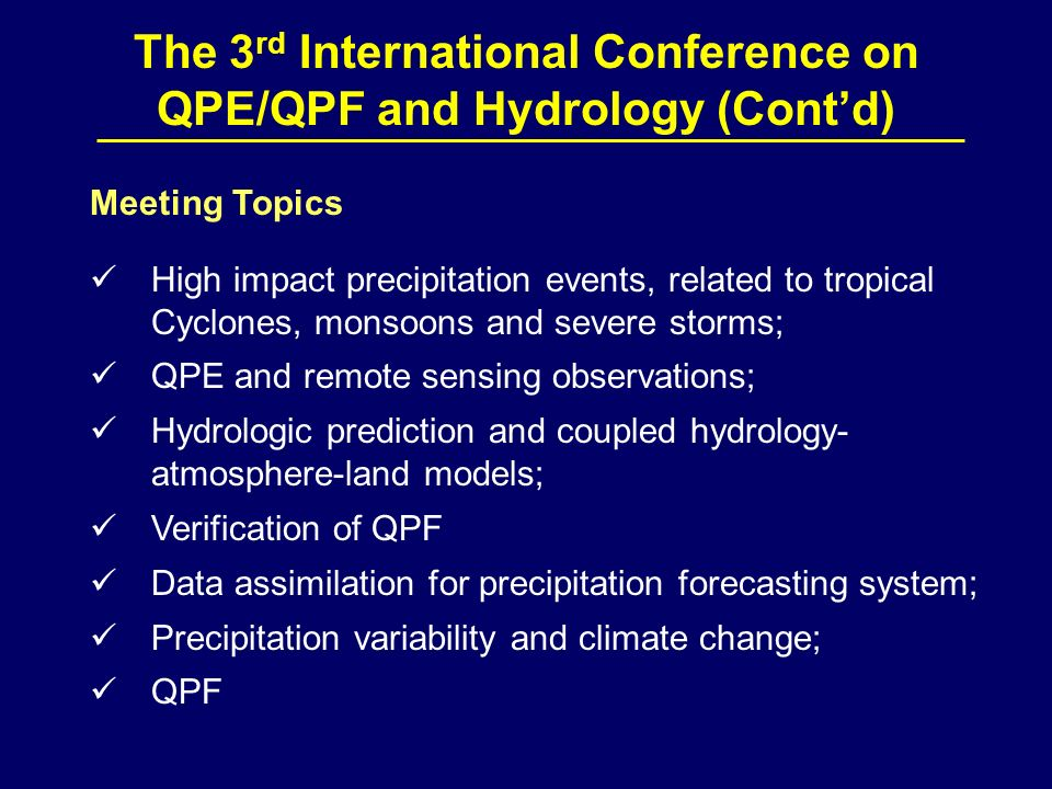 The 3 rd International Conference on QPE/QPF and Hydrology (Contd) Meeting Topics High impact precipitation events, related to tropical Cyclones, monsoons and severe storms; QPE and remote sensing observations; Hydrologic prediction and coupled hydrology- atmosphere-land models; Verification of QPF Data assimilation for precipitation forecasting system; Precipitation variability and climate change; QPF