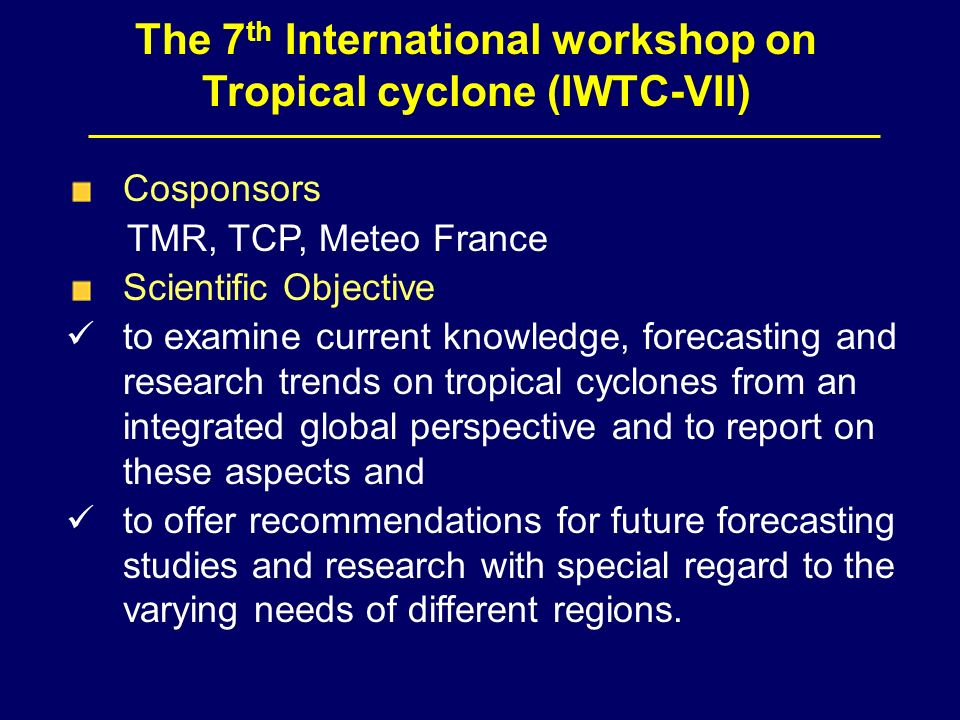 The 7 th International workshop on Tropical cyclone (IWTC-VII) Cosponsors TMR, TCP, Meteo France Scientific Objective to examine current knowledge, forecasting and research trends on tropical cyclones from an integrated global perspective and to report on these aspects and to offer recommendations for future forecasting studies and research with special regard to the varying needs of different regions.