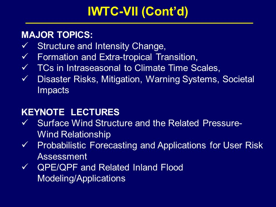 IWTC-VII (Contd) MAJOR TOPICS: Structure and Intensity Change, Formation and Extra-tropical Transition, TCs in Intraseasonal to Climate Time Scales, Disaster Risks, Mitigation, Warning Systems, Societal Impacts KEYNOTE LECTURES Surface Wind Structure and the Related Pressure- Wind Relationship Probabilistic Forecasting and Applications for User Risk Assessment QPE/QPF and Related Inland Flood Modeling/Applications