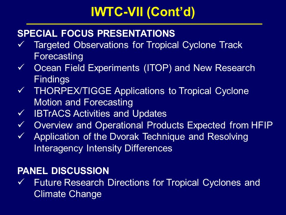 IWTC-VII (Contd) SPECIAL FOCUS PRESENTATIONS Targeted Observations for Tropical Cyclone Track Forecasting Ocean Field Experiments (ITOP) and New Research Findings THORPEX/TIGGE Applications to Tropical Cyclone Motion and Forecasting IBTrACS Activities and Updates Overview and Operational Products Expected from HFIP Application of the Dvorak Technique and Resolving Interagency Intensity Differences PANEL DISCUSSION Future Research Directions for Tropical Cyclones and Climate Change