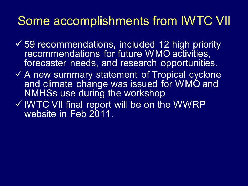 Some accomplishments from IWTC VII 59 recommendations, included 12 high priority recommendations for future WMO activities, forecaster needs, and research opportunities.