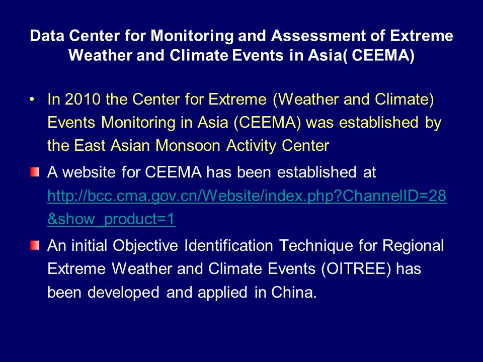 Data Center for Monitoring and Assessment of Extreme Weather and Climate Events in Asia( CEEMA) In 2010 the Center for Extreme (Weather and Climate) Events Monitoring in Asia (CEEMA) was established by the East Asian Monsoon Activity Center A website for CEEMA has been established at http://bcc.cma.gov.cn/Website/index.php ChannelID=28 &show_product=1 http://bcc.cma.gov.cn/Website/index.php ChannelID=28 &show_product=1 An initial Objective Identification Technique for Regional Extreme Weather and Climate Events (OITREE) has been developed and applied in China.