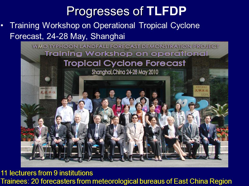Training Workshop on Operational Tropical Cyclone Forecast, 24-28 May, Shanghai Progresses of Progresses of TLFDP 11 lecturers from 9 institutions Trainees: 20 forecasters from meteorological bureaus of East China Region