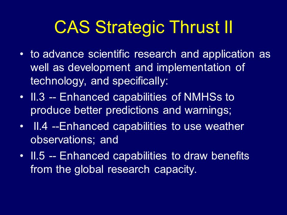 CAS Strategic Thrust II to advance scientific research and application as well as development and implementation of technology, and specifically: II.3 -- Enhanced capabilities of NMHSs to produce better predictions and warnings; II.4 --Enhanced capabilities to use weather observations; and II.5 -- Enhanced capabilities to draw benefits from the global research capacity.