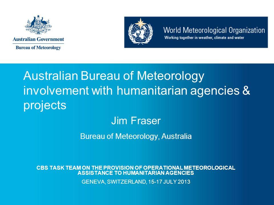 Australian Bureau of Meteorology involvement with humanitarian agencies & projects Jim Fraser Bureau of Meteorology, Australia CBS TASK TEAM ON THE PR