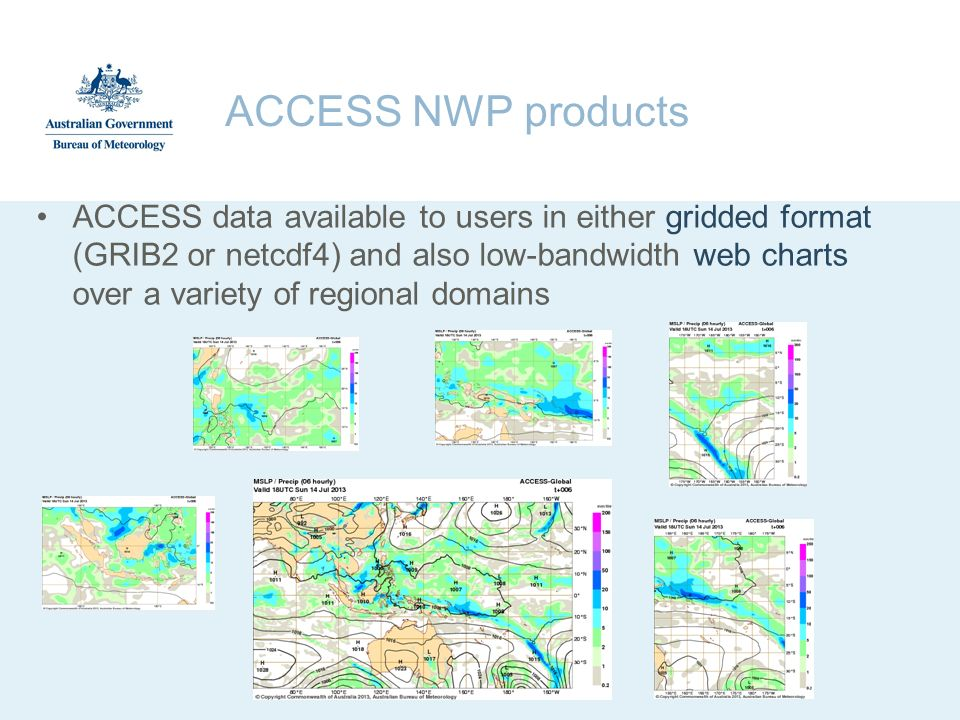 ACCESS NWP products ACCESS data available to users in either gridded format (GRIB2 or netcdf4) and also low-bandwidth web charts over a variety of reg