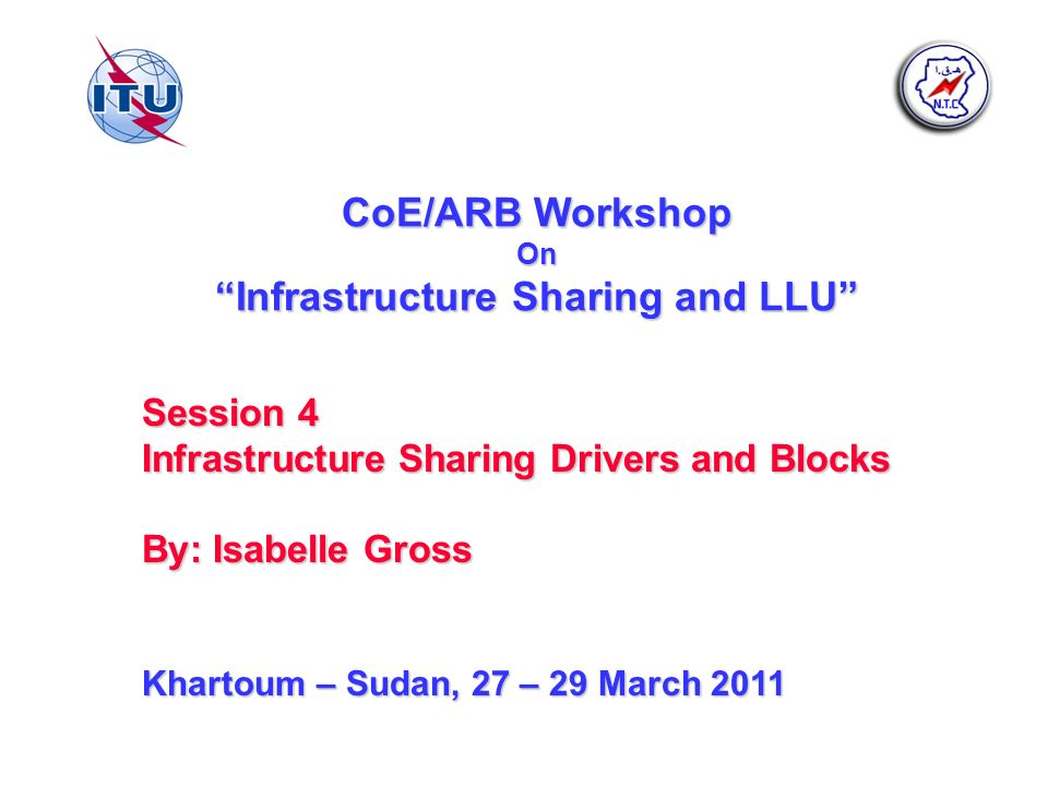 CoE/ARB Workshop On Infrastructure Sharing and LLU Session 4 Infrastructure Sharing Drivers and Blocks By: Isabelle Gross Khartoum – Sudan, 27 – 29 March 2011