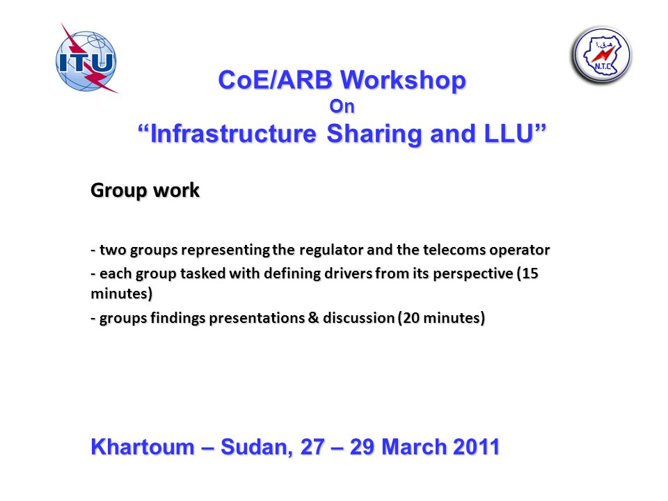 CoE/ARB Workshop On Infrastructure Sharing and LLU Group work - two groups representing the regulator and the telecoms operator - each group tasked with defining drivers from its perspective (15 minutes) - groups findings presentations & discussion (20 minutes) Khartoum – Sudan, 27 – 29 March 2011