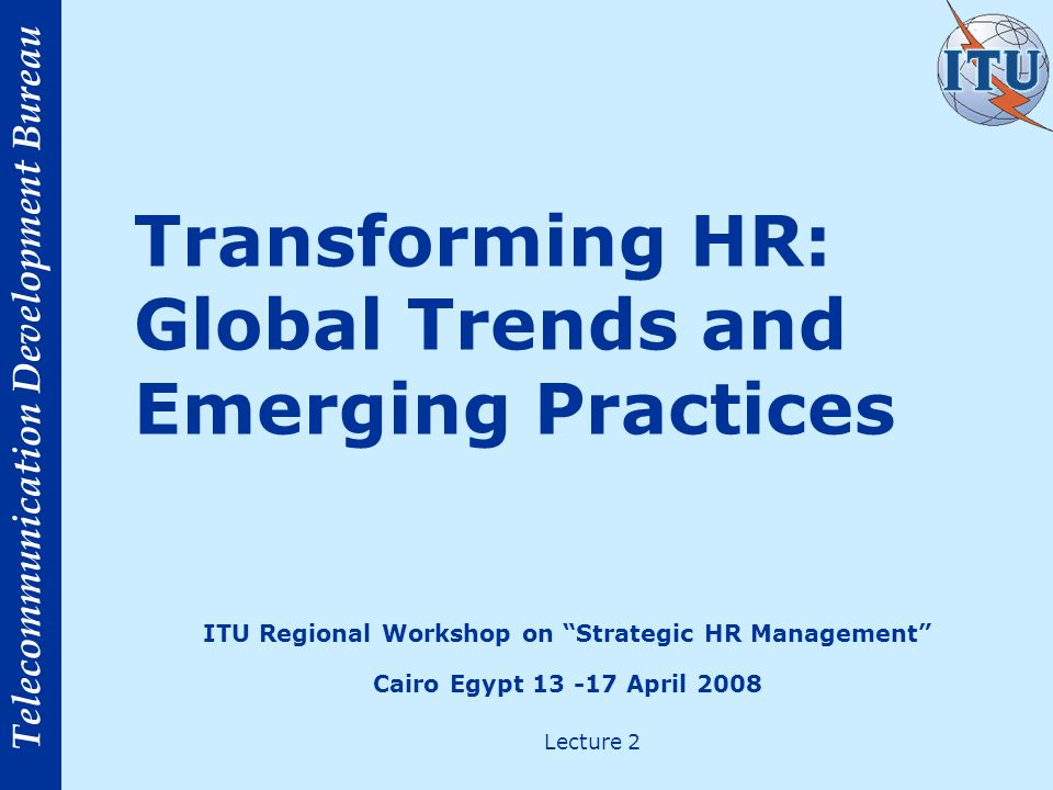Telecommunication Development Bureau New challenges for HR Challenge Managing human capital during and after an acquisition or merger Workforce planning Increasing the return on investment in remuneration Coping with aging workforce Response 15% 14% 12%