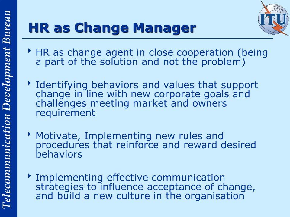 Telecommunication Development Bureau HR as Change Manager Driving Cultural and Behavioral Change in the organisation was found to be the second Top HR Challenge by respondents to a Mercer Survey HR is responsible for creating an environment where people want to come to work, contribute while they are there, and stay long enough to make a difference.