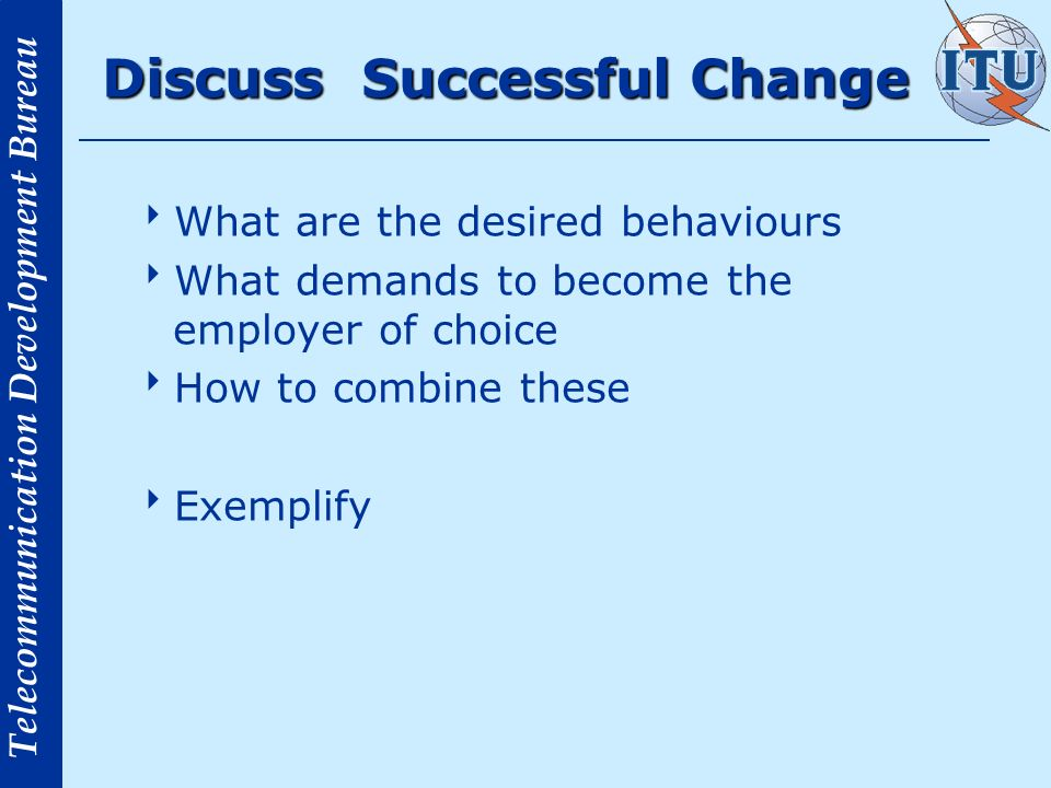 Telecommunication Development Bureau Discuss Successful Change What are the desired behaviours What demands to become the employer of choice How to combine these Exemplify