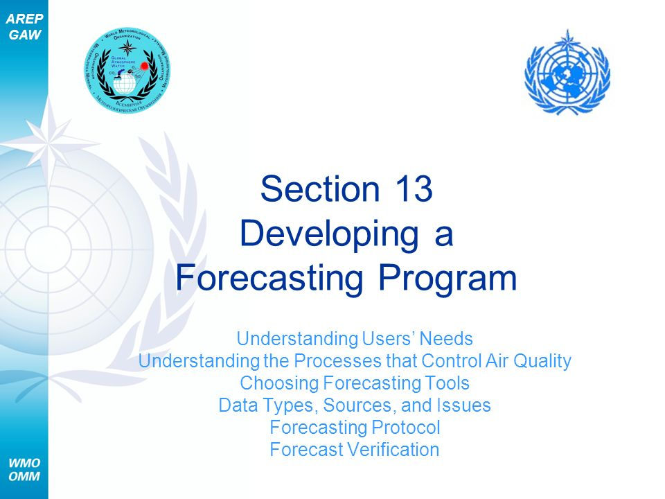 AREP GAW Section 13 – Developing a Forecasting Program 22 Forecasting Protocol (3 of 3) Components of a forecasting protocol –Phone and fax numbers and e-mail addresses of key personnel –Names, fax and phone numbers, and e-mail addresses of forecast recipients –Troubleshooting and backup procedures for the key components necessary to produce and issue the pollutant forecasts such as: backup forecasters, redundant data acquisition methods, and forecast dissemination