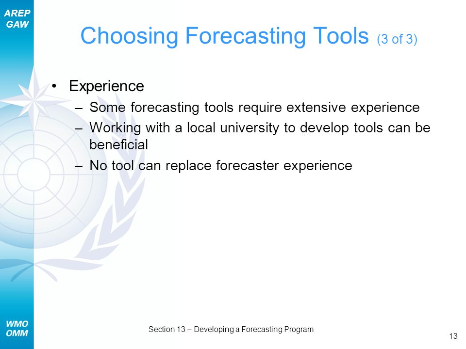 AREP GAW Section 13 – Developing a Forecasting Program 13 Choosing Forecasting Tools (3 of 3) Experience –Some forecasting tools require extensive experience –Working with a local university to develop tools can be beneficial –No tool can replace forecaster experience