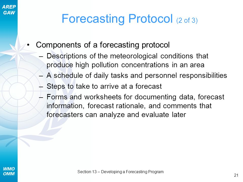 AREP GAW Section 13 – Developing a Forecasting Program 21 Forecasting Protocol (2 of 3) Components of a forecasting protocol –Descriptions of the meteorological conditions that produce high pollution concentrations in an area –A schedule of daily tasks and personnel responsibilities –Steps to take to arrive at a forecast –Forms and worksheets for documenting data, forecast information, forecast rationale, and comments that forecasters can analyze and evaluate later