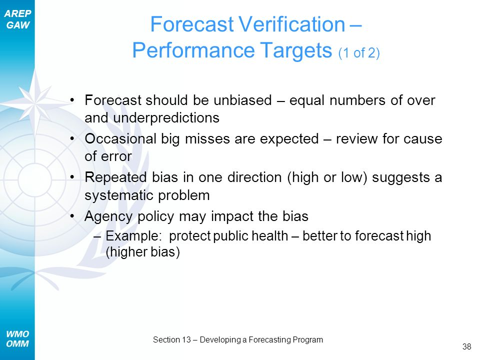 AREP GAW Section 13 – Developing a Forecasting Program 38 Forecast Verification – Performance Targets (1 of 2) Forecast should be unbiased – equal numbers of over and underpredictions Occasional big misses are expected – review for cause of error Repeated bias in one direction (high or low) suggests a systematic problem Agency policy may impact the bias –Example: protect public health – better to forecast high (higher bias)