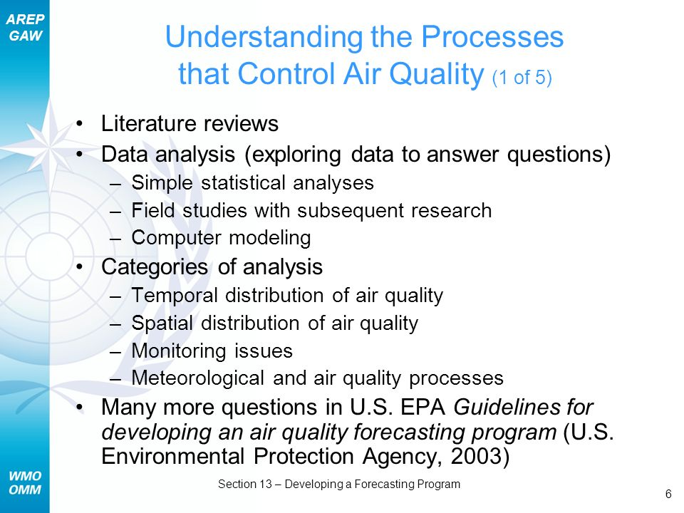 AREP GAW Section 13 – Developing a Forecasting Program 6 Understanding the Processes that Control Air Quality (1 of 5) Literature reviews Data analysis (exploring data to answer questions) –Simple statistical analyses –Field studies with subsequent research –Computer modeling Categories of analysis –Temporal distribution of air quality –Spatial distribution of air quality –Monitoring issues –Meteorological and air quality processes Many more questions in U.S.
