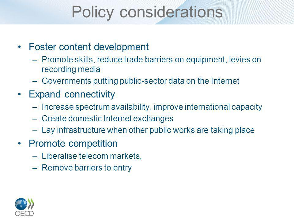 Policy considerations Foster content development –Promote skills, reduce trade barriers on equipment, levies on recording media –Governments putting public-sector data on the Internet Expand connectivity –Increase spectrum availability, improve international capacity –Create domestic Internet exchanges –Lay infrastructure when other public works are taking place Promote competition –Liberalise telecom markets, –Remove barriers to entry