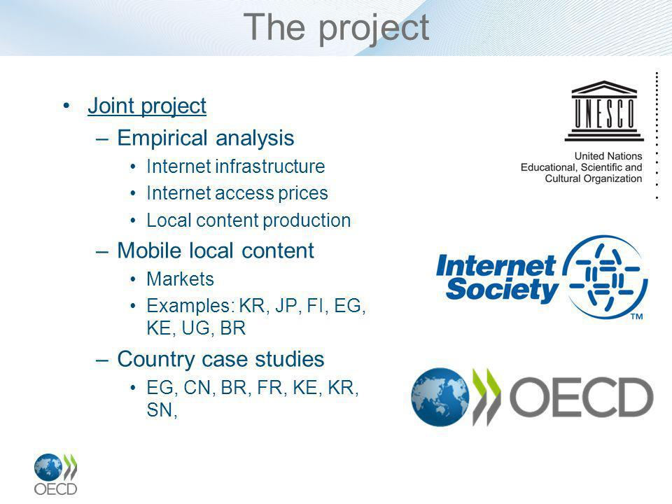 The project Joint project –Empirical analysis Internet infrastructure Internet access prices Local content production –Mobile local content Markets Examples: KR, JP, FI, EG, KE, UG, BR –Country case studies EG, CN, BR, FR, KE, KR, SN,