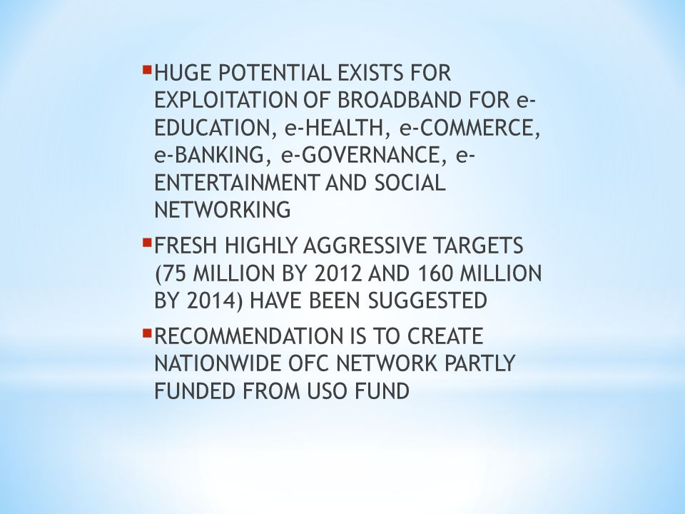 HUGE POTENTIAL EXISTS FOR EXPLOITATION OF BROADBAND FOR e- EDUCATION, e-HEALTH, e-COMMERCE, e-BANKING, e-GOVERNANCE, e- ENTERTAINMENT AND SOCIAL NETWORKING FRESH HIGHLY AGGRESSIVE TARGETS (75 MILLION BY 2012 AND 160 MILLION BY 2014) HAVE BEEN SUGGESTED RECOMMENDATION IS TO CREATE NATIONWIDE OFC NETWORK PARTLY FUNDED FROM USO FUND