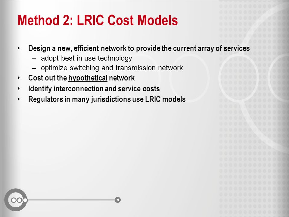 Method 2: LRIC Cost Models Design a new, efficient network to provide the current array of services –adopt best in use technology –optimize switching