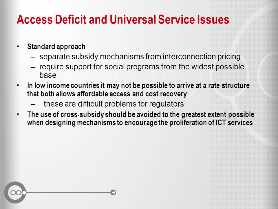 Access Deficit and Universal Service Issues Standard approach –separate subsidy mechanisms from interconnection pricing –require support for social pr