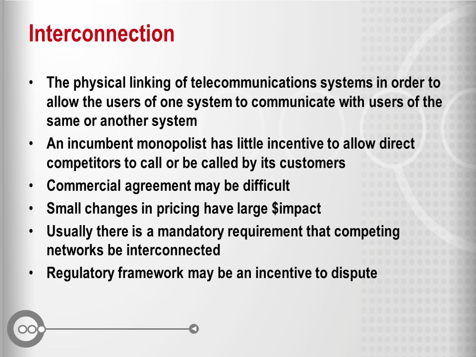 Interconnection The physical linking of telecommunications systems in order to allow the users of one system to communicate with users of the same or