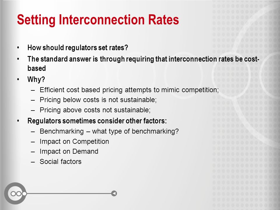 Setting Interconnection Rates How should regulators set rates? The standard answer is through requiring that interconnection rates be cost- based Why?