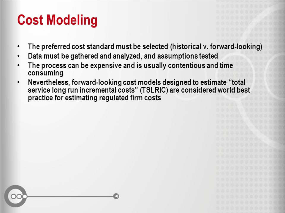 Cost Modeling The preferred cost standard must be selected (historical v. forward-looking) Data must be gathered and analyzed, and assumptions tested