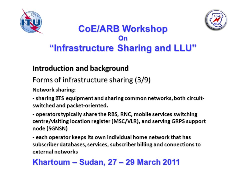CoE/ARB Workshop On Infrastructure Sharing and LLU Introduction and background Forms of infrastructure sharing (3/9) Network sharing: - sharing BTS equipment and sharing common networks, both circuit- switched and packet-oriented.