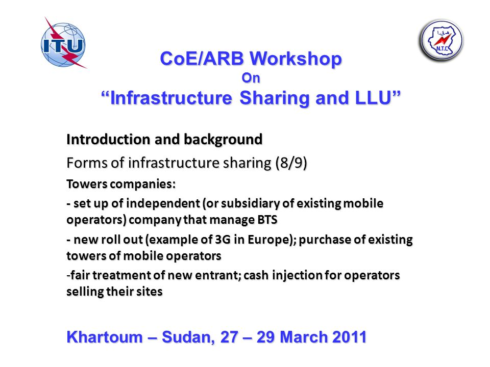 CoE/ARB Workshop On Infrastructure Sharing and LLU Introduction and background Forms of infrastructure sharing (8/9) Towers companies: - set up of independent (or subsidiary of existing mobile operators) company that manage BTS - new roll out (example of 3G in Europe); purchase of existing towers of mobile operators -fair treatment of new entrant; cash injection for operators selling their sites Khartoum – Sudan, 27 – 29 March 2011