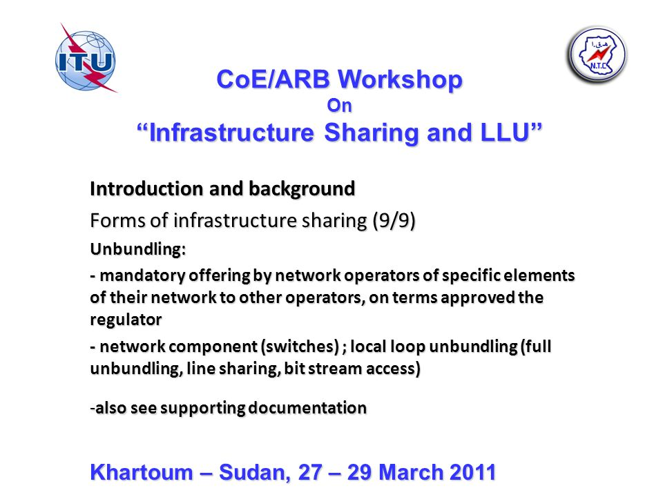 CoE/ARB Workshop On Infrastructure Sharing and LLU Introduction and background Forms of infrastructure sharing (9/9) Unbundling: - mandatory offering by network operators of specific elements of their network to other operators, on terms approved the regulator - network component (switches) ; local loop unbundling (full unbundling, line sharing, bit stream access) -also see supporting documentation Khartoum – Sudan, 27 – 29 March 2011