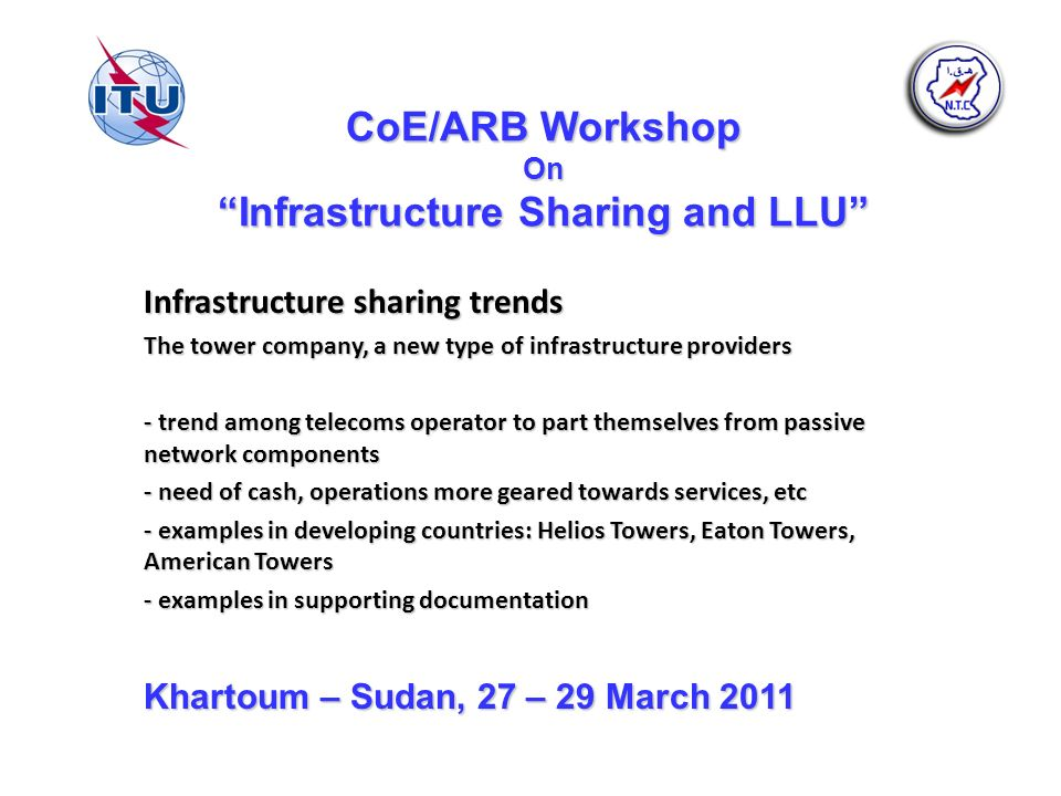 CoE/ARB Workshop On Infrastructure Sharing and LLU Infrastructure sharing trends The tower company, a new type of infrastructure providers - trend among telecoms operator to part themselves from passive network components - need of cash, operations more geared towards services, etc - examples in developing countries: Helios Towers, Eaton Towers, American Towers - examples in supporting documentation Khartoum – Sudan, 27 – 29 March 2011