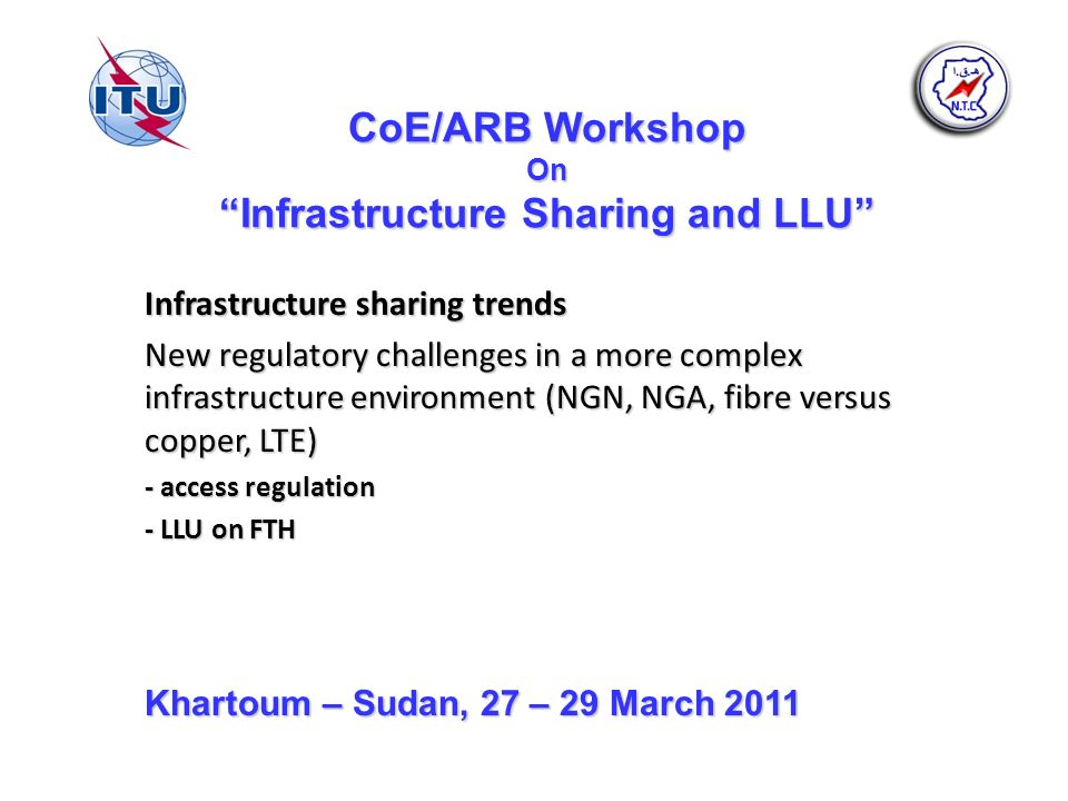CoE/ARB Workshop On Infrastructure Sharing and LLU Infrastructure sharing trends New regulatory challenges in a more complex infrastructure environment (NGN, NGA, fibre versus copper, LTE) - access regulation - LLU on FTH Khartoum – Sudan, 27 – 29 March 2011