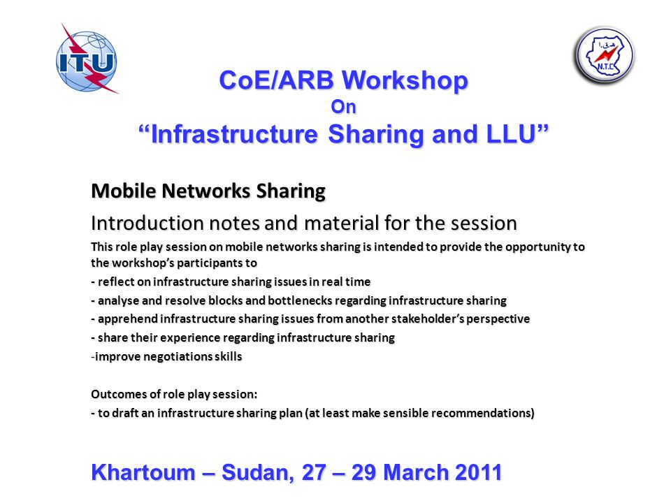 CoE/ARB Workshop On Infrastructure Sharing and LLU Mobile Networks Sharing Introduction notes and material for the session This role play session on mobile networks sharing is intended to provide the opportunity to the workshops participants to - reflect on infrastructure sharing issues in real time - analyse and resolve blocks and bottlenecks regarding infrastructure sharing - apprehend infrastructure sharing issues from another stakeholders perspective - share their experience regarding infrastructure sharing -improve negotiations skills Outcomes of role play session: - to draft an infrastructure sharing plan (at least make sensible recommendations) Khartoum – Sudan, 27 – 29 March 2011