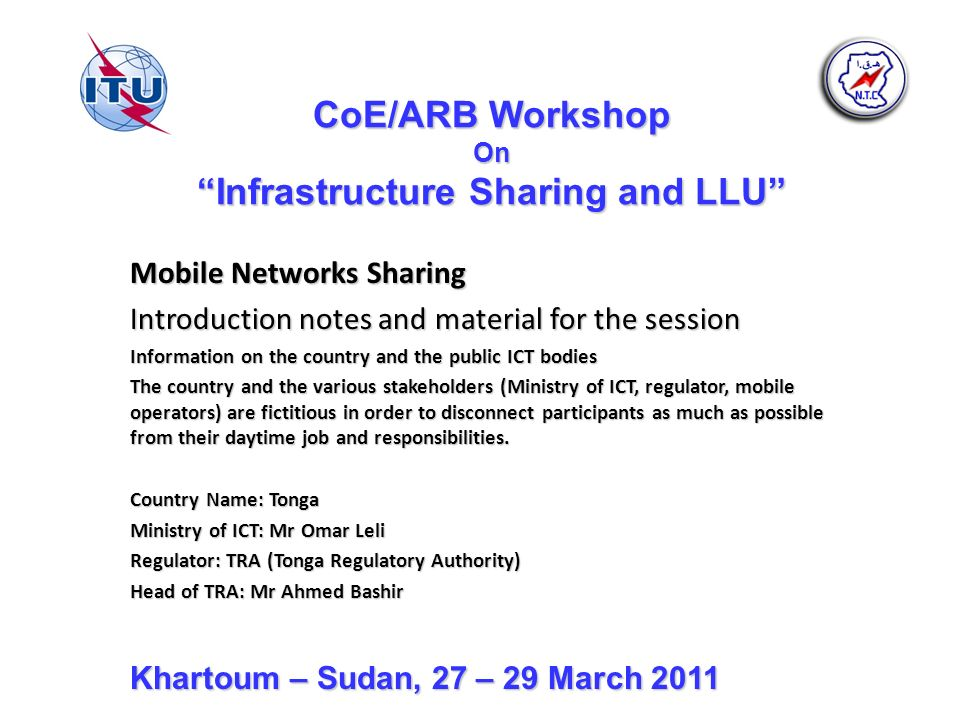 CoE/ARB Workshop On Infrastructure Sharing and LLU Mobile Networks Sharing Introduction notes and material for the session Information on the country and the public ICT bodies The country and the various stakeholders (Ministry of ICT, regulator, mobile operators) are fictitious in order to disconnect participants as much as possible from their daytime job and responsibilities.