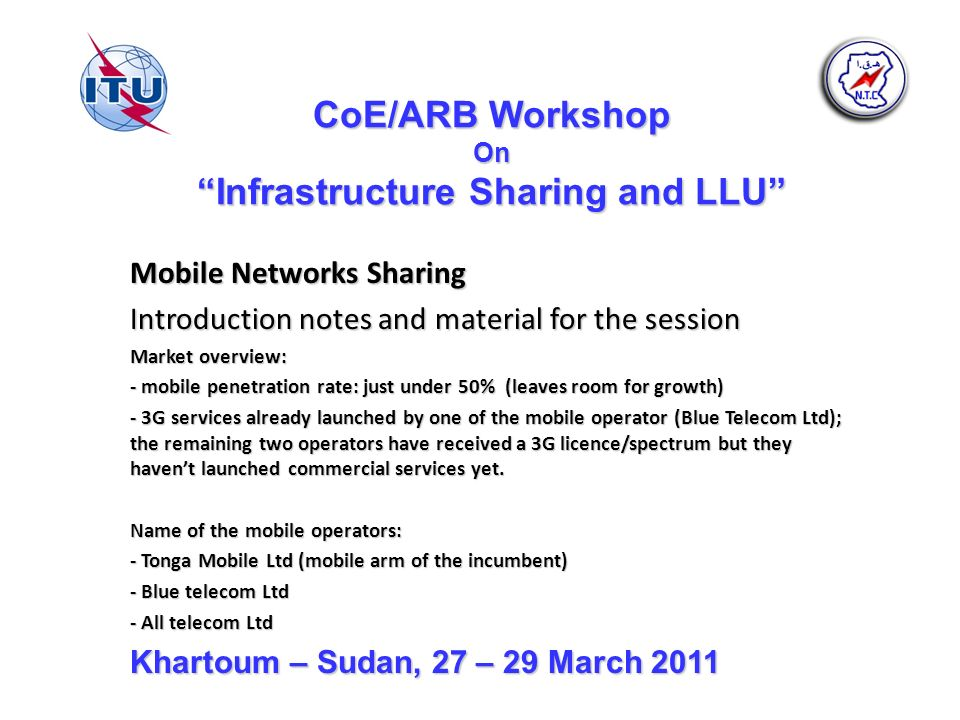 CoE/ARB Workshop On Infrastructure Sharing and LLU Mobile Networks Sharing Introduction notes and material for the session Market overview: - mobile penetration rate: just under 50% (leaves room for growth) - 3G services already launched by one of the mobile operator (Blue Telecom Ltd); the remaining two operators have received a 3G licence/spectrum but they havent launched commercial services yet.